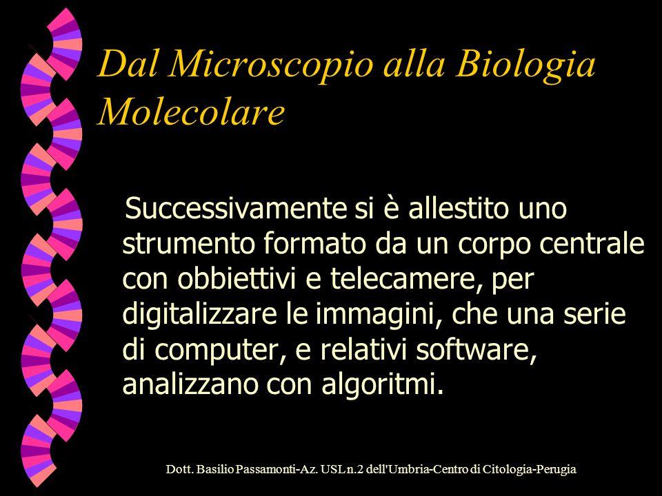 Dott. Basilio Passamonti-Az. USL n.2 dell'Umbria-Centro di Citologia-Perugia Dal Microscopio alla Biologia Molecolare Nei primi anni 90 si è affermato