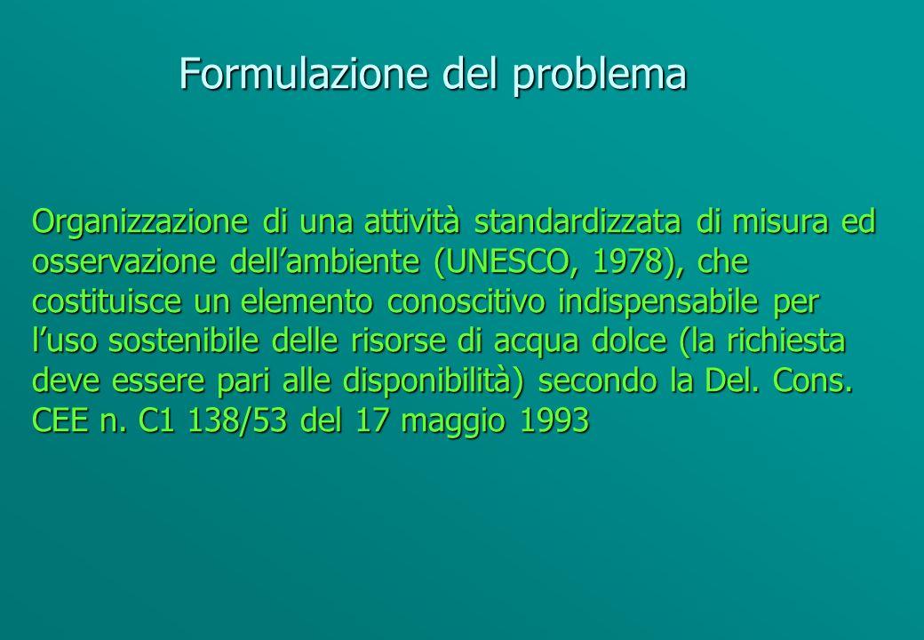 Formulazione del problema Organizzazione di una attività standardizzata di misura ed osservazione dellambiente (UNESCO, 1978), che costituisce un elemento conoscitivo indispensabile per luso sostenibile delle risorse di acqua dolce (la richiesta deve essere pari alle disponibilità) secondo la Del.