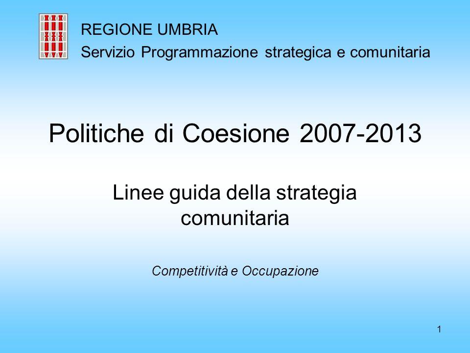 1 Politiche di Coesione 2007-2013 Linee guida della strategia comunitaria Competitività e Occupazione REGIONE UMBRIA Servizio Programmazione strategica e comunitaria