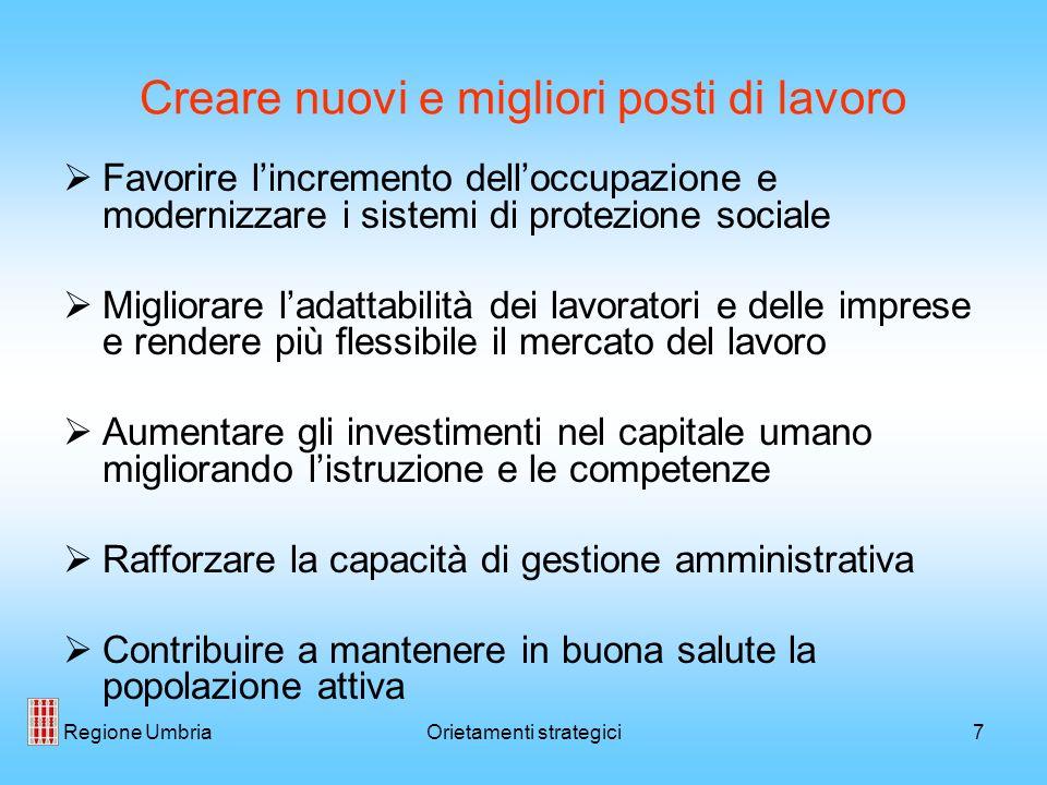 Regione UmbriaOrietamenti strategici7 Creare nuovi e migliori posti di lavoro Favorire lincremento delloccupazione e modernizzare i sistemi di protezi