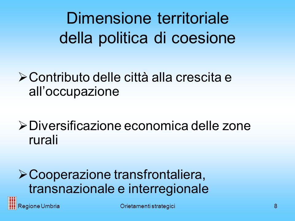 Regione UmbriaOrietamenti strategici8 Dimensione territoriale della politica di coesione Contributo delle città alla crescita e alloccupazione Diversificazione economica delle zone rurali Cooperazione transfrontaliera, transnazionale e interregionale
