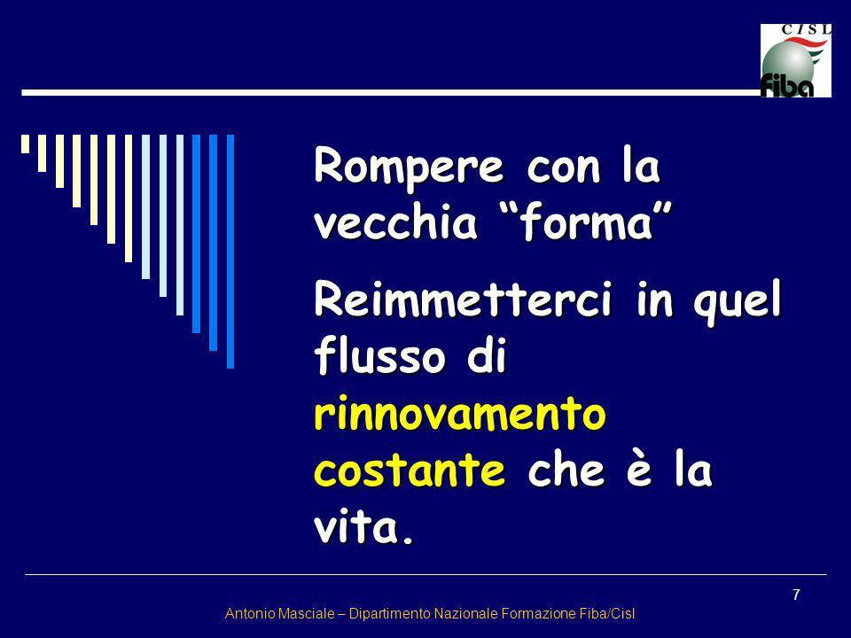 7 Antonio Masciale – Dipartimento Nazionale Formazione Fiba/Cisl Rompere con la vecchia forma Reimmetterci in quel flusso di rinnovamento costante che
