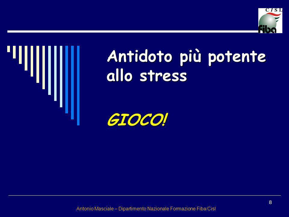 8 Antonio Masciale – Dipartimento Nazionale Formazione Fiba/Cisl Antidoto più potente allo stress GIOCO!
