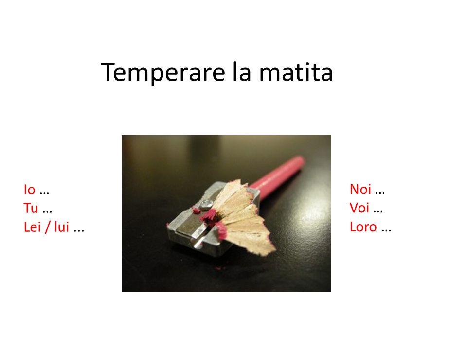 Temperare la matita Io … Tu … Lei / lui... Noi … Voi … Loro …