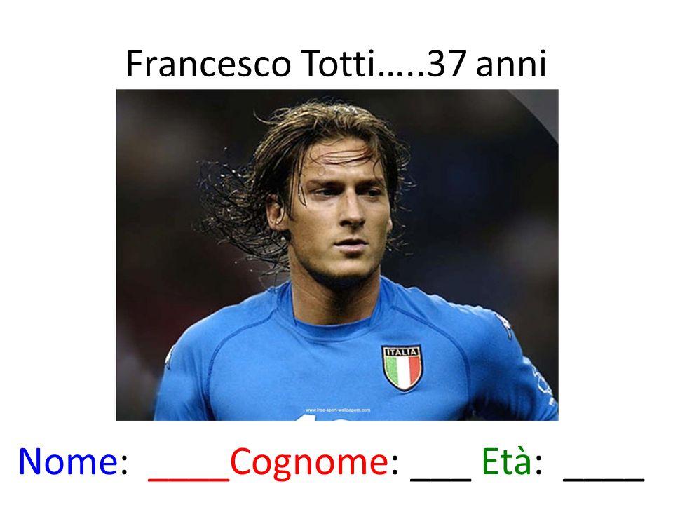 Francesco Totti…..37 anni Nome: ____Cognome: ___ Età: ____