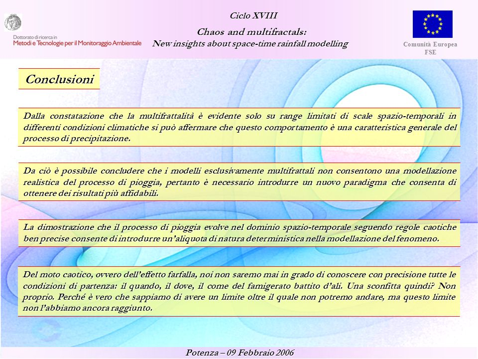 Ciclo XVIII Ciclo XVIII Chaos and multifractals: Chaos and multifractals: New insights about space-time rainfall modelling New insights about space-time rainfall modelling Potenza – 09 Febbraio 2006 Comunità Europea FSE I want to know God s thoughts...