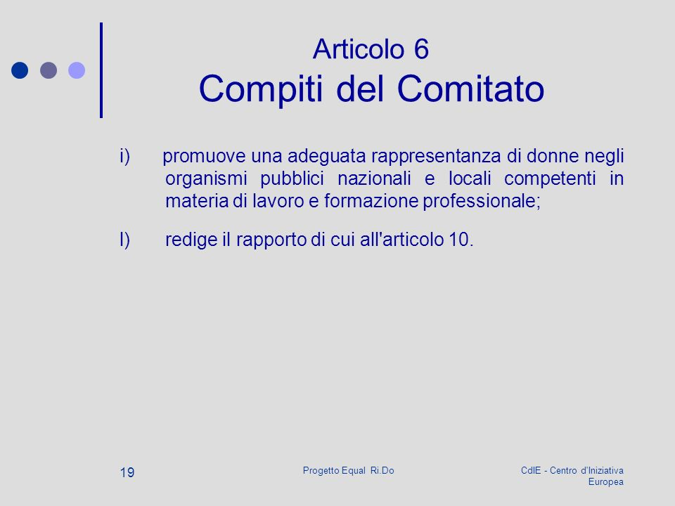 CdIE - Centro d Iniziativa Europea Progetto Equal Ri.Do 19 Articolo 6 Compiti del Comitato i) promuove una adeguata rappresentanza di donne negli organismi pubblici nazionali e locali competenti in materia di lavoro e formazione professionale; l) redige il rapporto di cui all articolo 10.