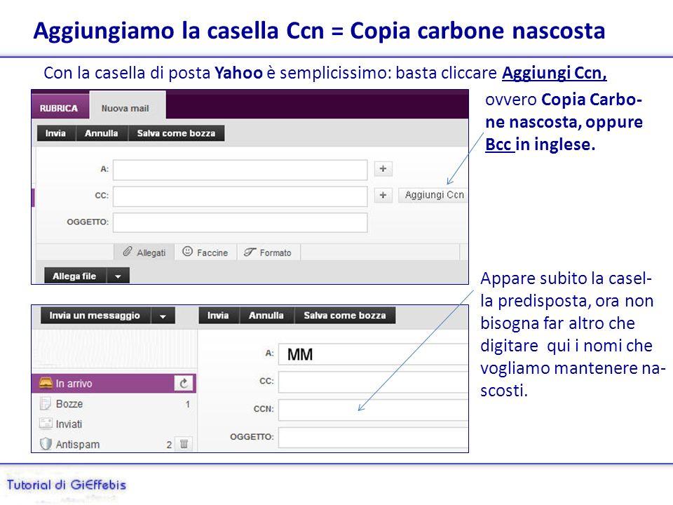 Aggiungiamo la casella Ccn = Copia carbone nascosta Con la casella di posta Yahoo è semplicissimo: basta cliccare Aggiungi Ccn, ovvero Copia Carbo- ne nascosta, oppure Bcc in inglese.