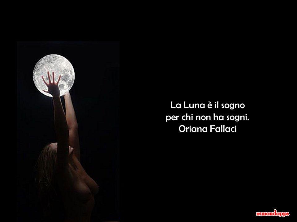 La Luna è il sogno per chi non ha sogni. Oriana Fallaci