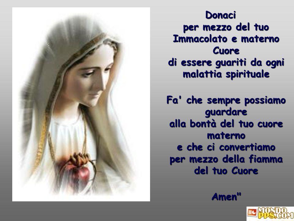 Donaci per mezzo del tuo Immacolato e materno Cuore di essere guariti da ogni malattia spirituale Fa che sempre possiamo guardare alla bontà del tuo cuore materno e che ci convertiamo per mezzo della fiamma del tuo Cuore Amen