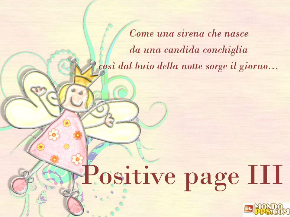 Positive page III Come una sirena che nasce da una candida conchiglia così dal buio della notte sorge il giorno...