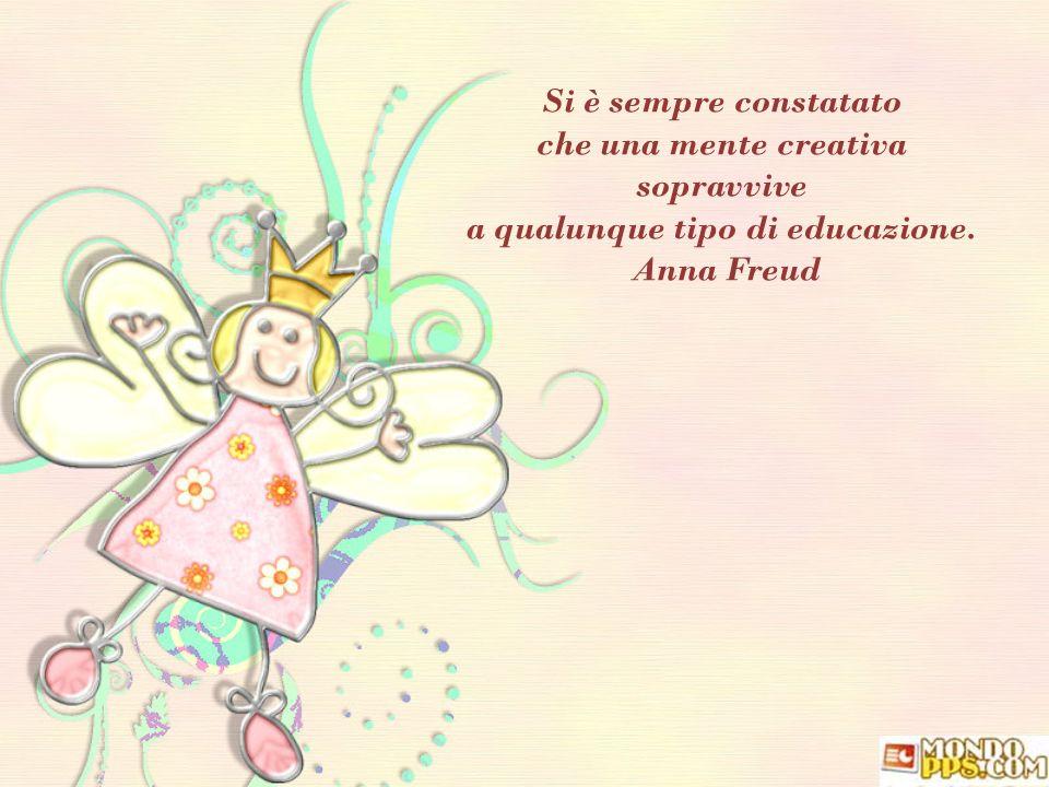 Si è sempre constatato che una mente creativa sopravvive a qualunque tipo di educazione. Anna Freud