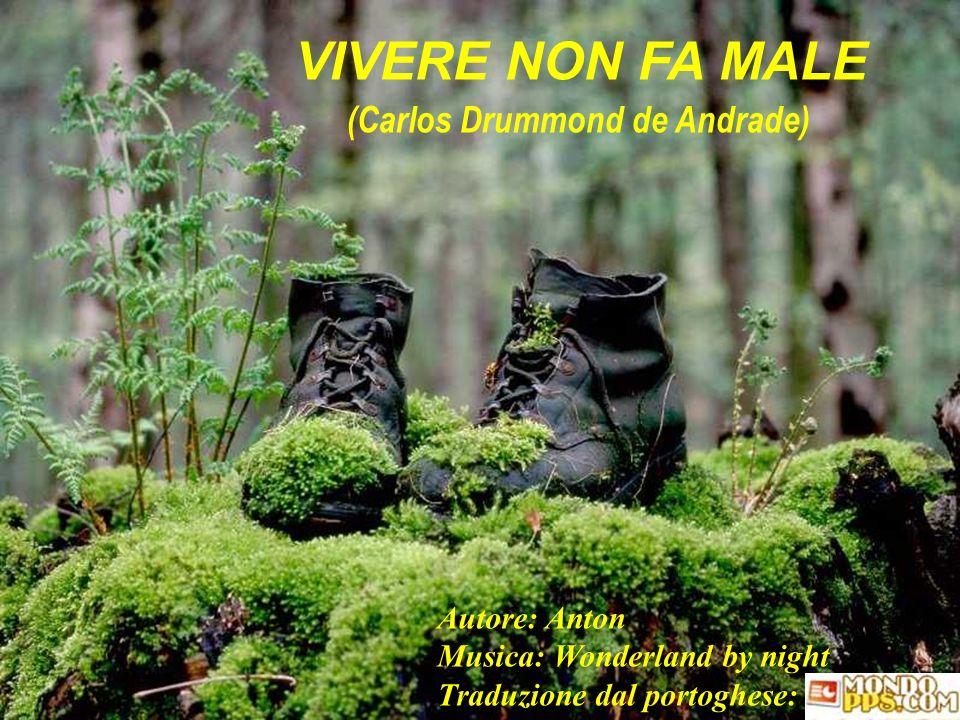 VIVERE NON FA MALE (Carlos Drummond de Andrade) Autore: Anton Musica: Wonderland by night Traduzione dal portoghese: Lulu