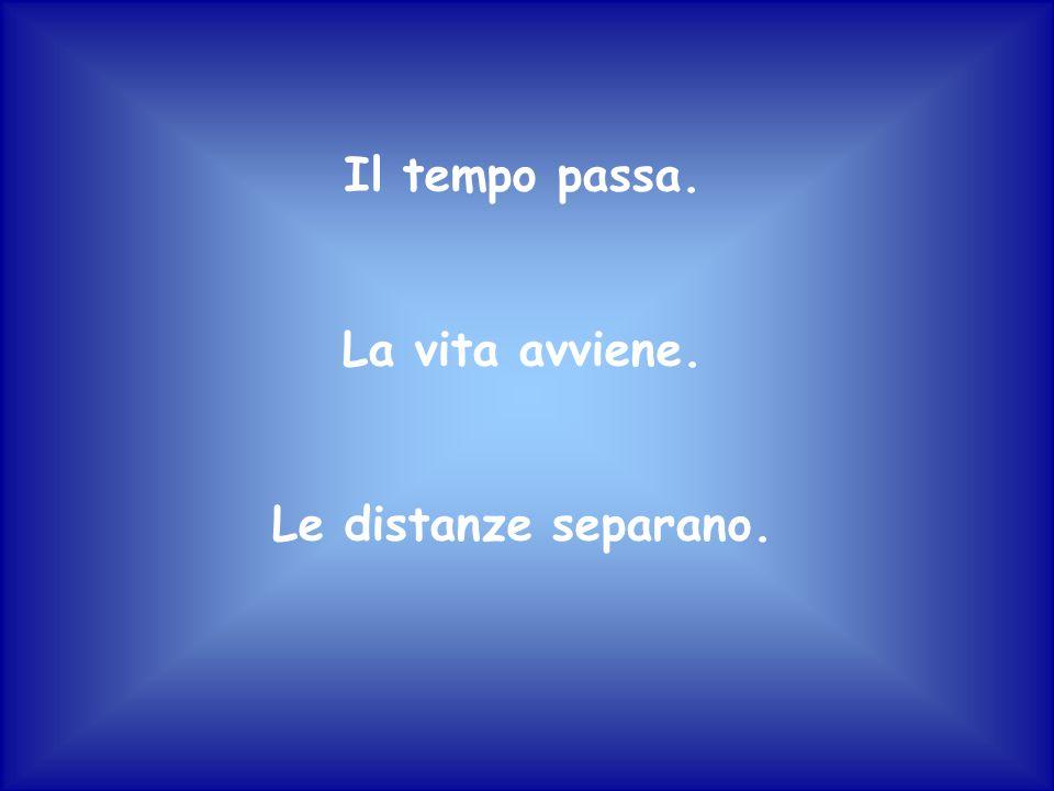 Il tempo passa. La vita avviene. Le distanze separano.