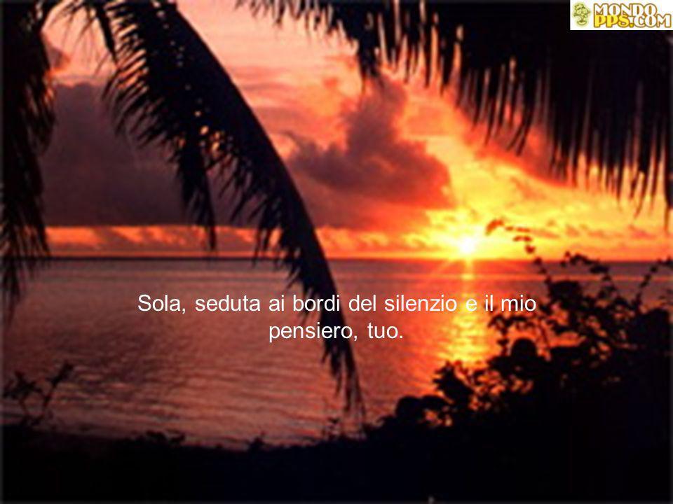 Sola, seduta ai bordi del silenzio e il mio pensiero, tuo.