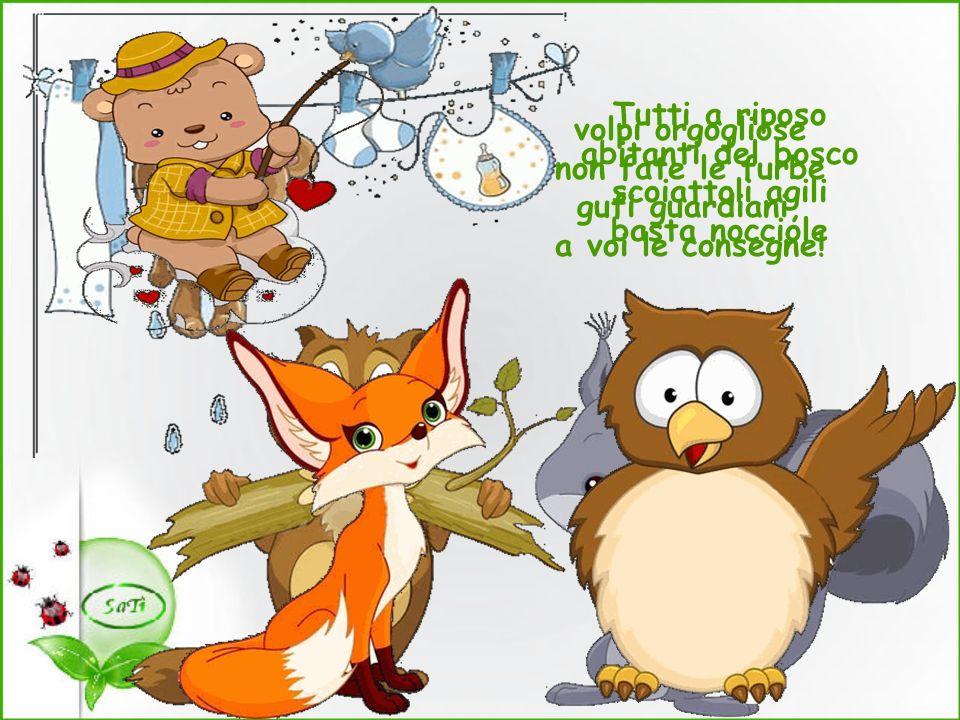 Tutti a riposo abitanti del bosco scoiattoli agili basta nocciole volpi orgogliose non fate le furbe gufi guardiani, a voi le consegne!