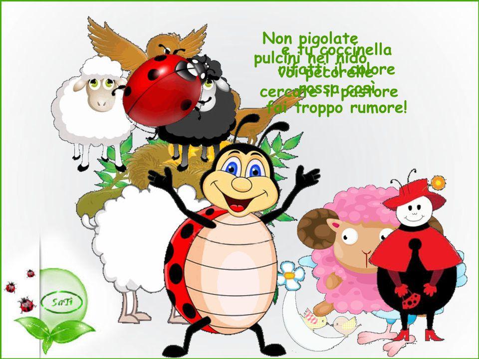 Non pigolate pulcini nel nido voi pecorelle cercate il pastore e tu coccinella rifatti il colore rossa così fai troppo rumore!