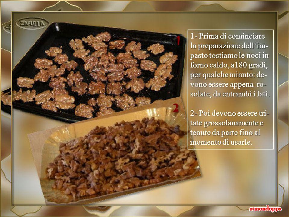 1- Prima di cominciare la preparazione dellim- pasto tostiamo le noci in forno caldo, a180 gradi, per qualche minuto: de- vono essere appena ro- solate, da entrambi i lati.