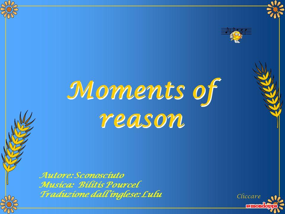 Moments of reason Moments of reason Cliccare Autore: Sconosciuto Musica: Bilitis Pourcel Traduzione dallinglese: Lulu