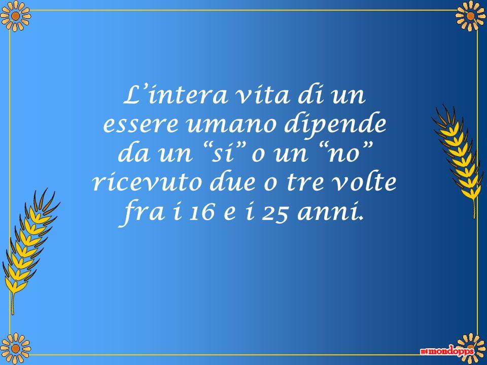 Lintera vita di un essere umano dipende da un si o un no ricevuto due o tre volte fra i 16 e i 25 anni.
