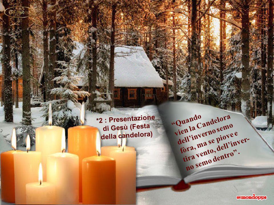 *2 : Presentazione di Gesù (Festa della candelora) Quando vien la Candelora dellinverno semo fòra, ma se piove e tira vento, dellinver- no semo dentro.
