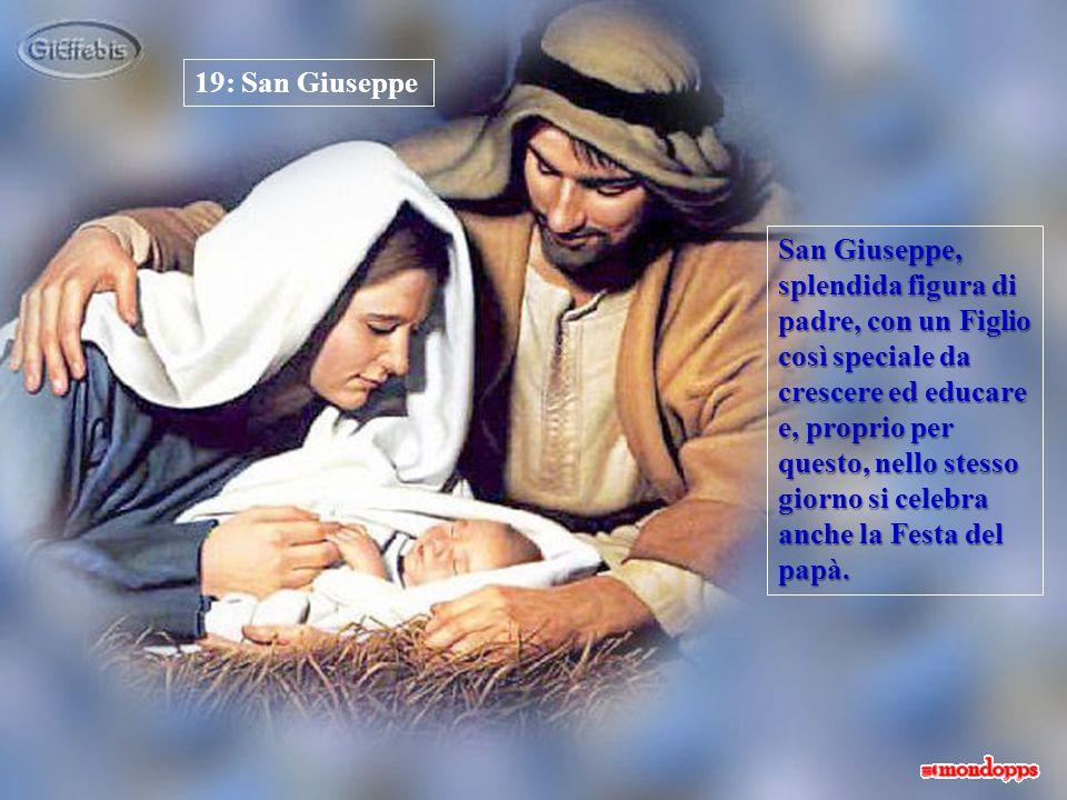 19: San Giuseppe San Giuseppe, splendida figura di padre, con un Figlio così speciale da crescere ed educare e, proprio per questo, nello stesso giorno si celebra anche la Festa del papà.