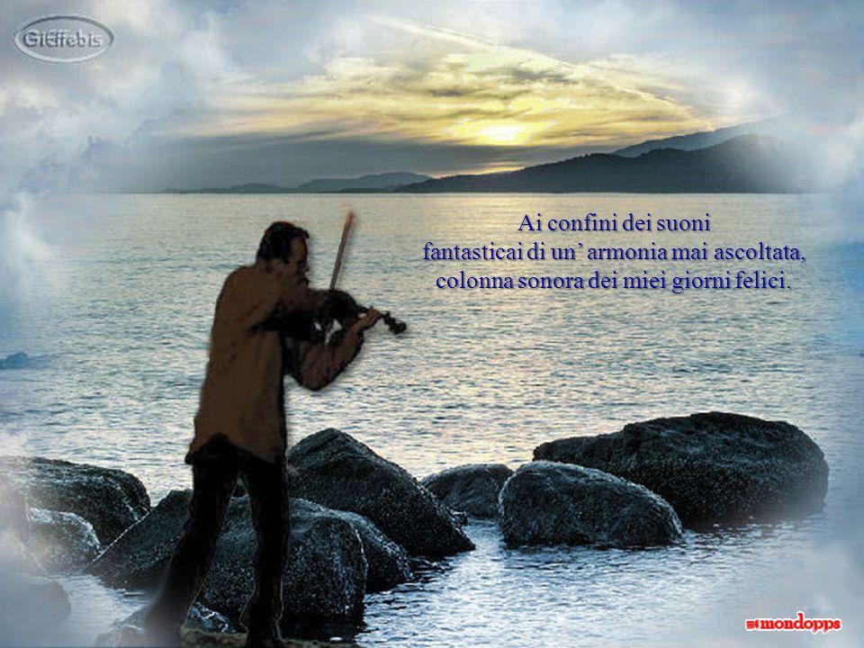 Ai confini dei suoni fantasticai di un armonia mai ascoltata, colonna sonora dei miei giorni felici.