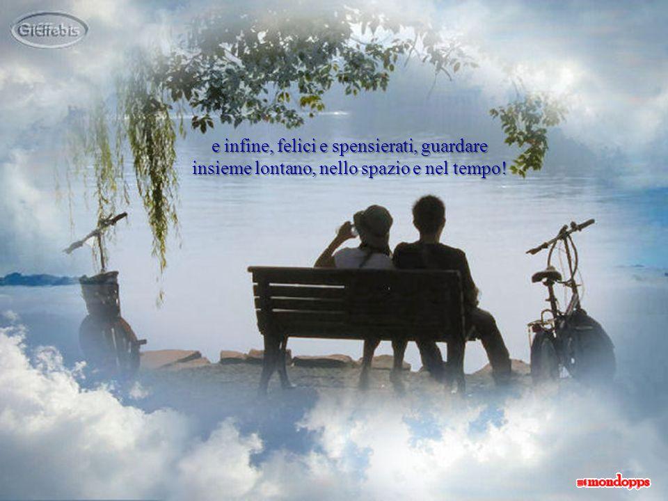 e infine, felici e spensierati, guardare insieme lontano, nello spazio e nel tempo!