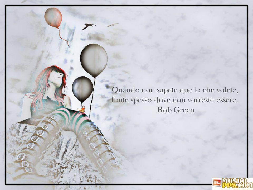 Quando non sapete quello che volete, finite spesso dove non vorreste essere. Bob Green