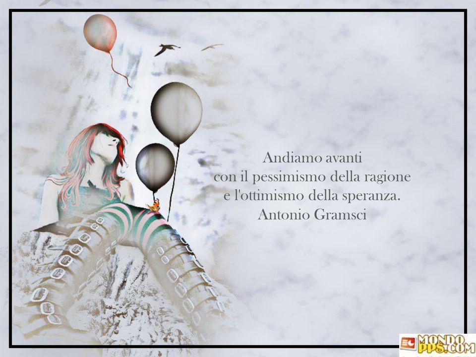 Andiamo avanti con il pessimismo della ragione e l ottimismo della speranza. Antonio Gramsci