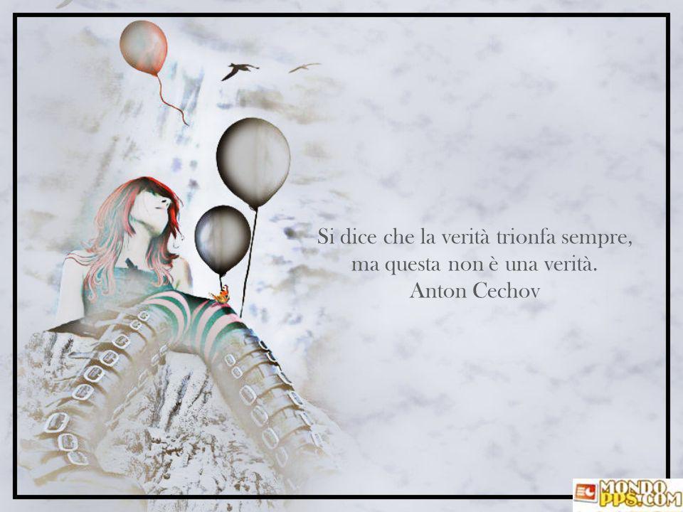 Si dice che la verità trionfa sempre, ma questa non è una verità. Anton Cechov