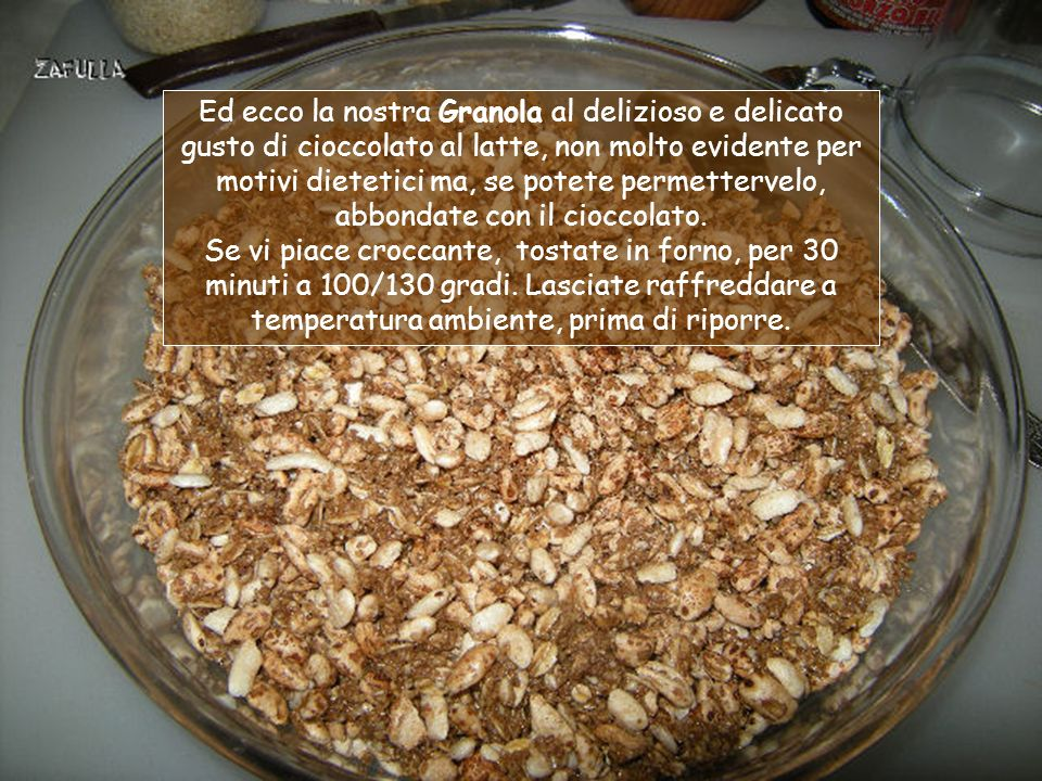 1- spezzettiamo 20 grammi di cioccolato e lo facciamo scio- gliere a bagnomaria con un pez- zettino di burro; 2- ci versiamo qualche cuc- chiaino di latte e mescolia- mo per bene; 3- ora aggiungiamo: 3 cucchiai di crusca di avena, 2 cucchiai di fiocchi di avena, 1 cucchiaio di semi di sesamo e amalgamiamo il tutto; vedrete che è ancora un po umido; 4- aggiungiamo infine un pugno di riso soffiato e uno di fiocchi di orzo;