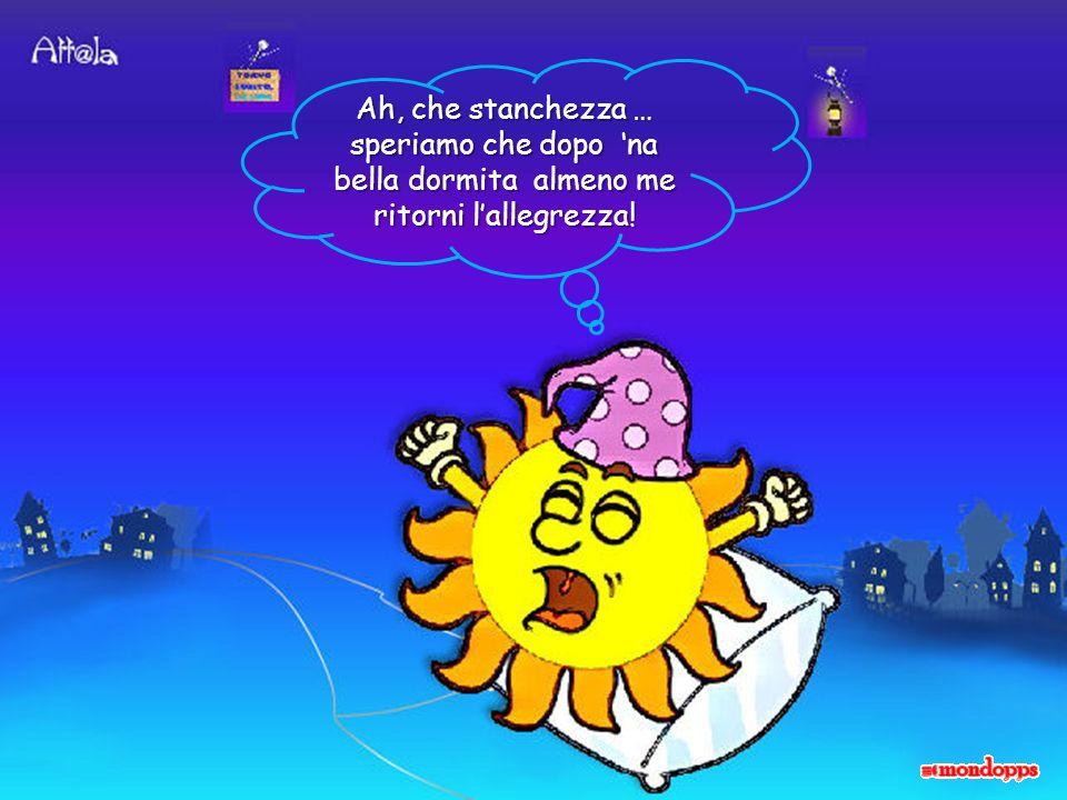 Ah, che stanchezza … speriamo che dopo na bella dormita almeno me ritorni lallegrezza!
