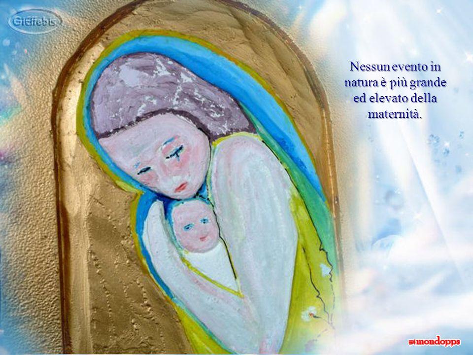 Nessun evento in natura è più grande ed elevato della maternità.