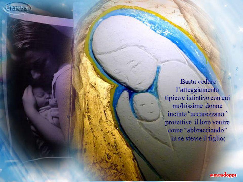 Basta vedere latteggiamento Basta vedere latteggiamento tipico e istintivo con cui moltissime donne incinte accarezzano protettive il loro ventre come abbracciando in sé stesse il figlio; in sé stesse il figlio;