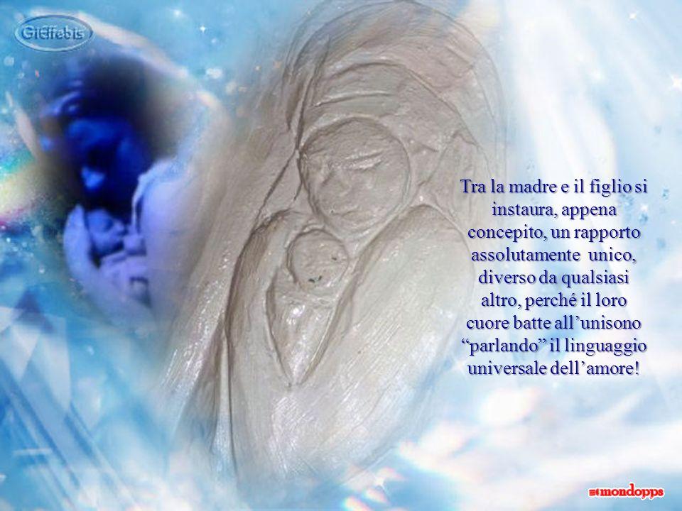 Tra la madre e il figlio si instaura, appena concepito, un rapporto assolutamente unico, diverso da qualsiasi altro, perché il loro cuore batte allunisono parlando il linguaggio universale dellamore!