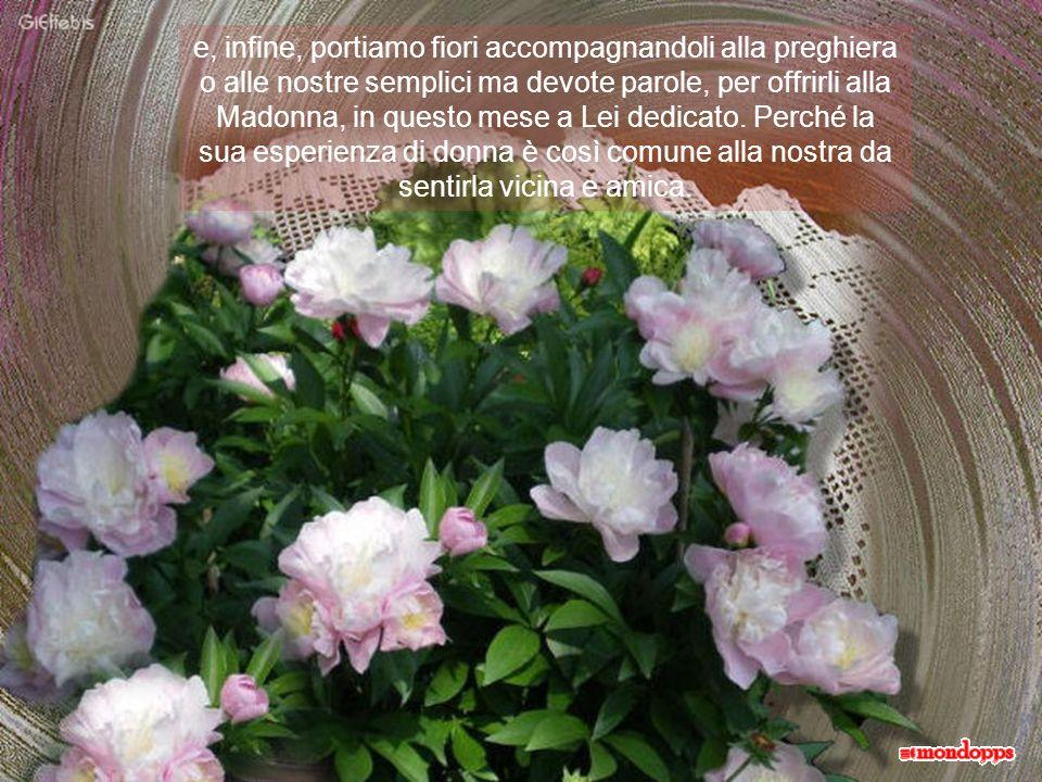 e, infine, portiamo fiori accompagnandoli alla preghiera o alle nostre semplici ma devote parole, per offrirli alla Madonna, in questo mese a Lei dedicato.