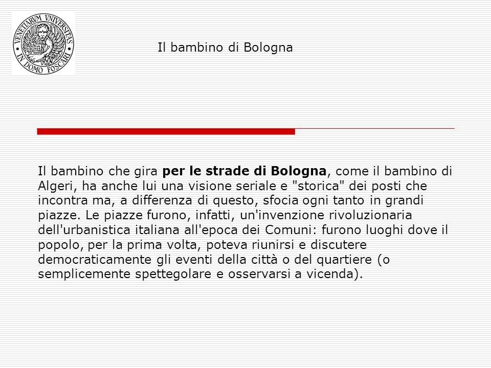 Il bambino che gira per le strade di Bologna, come il bambino di Algeri, ha anche lui una visione seriale e storica dei posti che incontra ma, a differenza di questo, sfocia ogni tanto in grandi piazze.