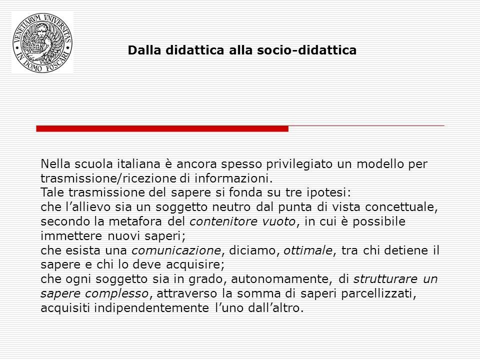 Dalla didattica alla socio-didattica Nella scuola italiana è ancora spesso privilegiato un modello per trasmissione/ricezione di informazioni.