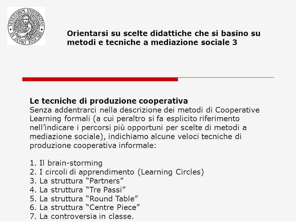 Le tecniche di produzione cooperativa Senza addentrarci nella descrizione dei metodi di Cooperative Learning formali (a cui peraltro si fa esplicito riferimento nellindicare i percorsi più opportuni per scelte di metodi a mediazione sociale), indichiamo alcune veloci tecniche di produzione cooperativa informale: 1.