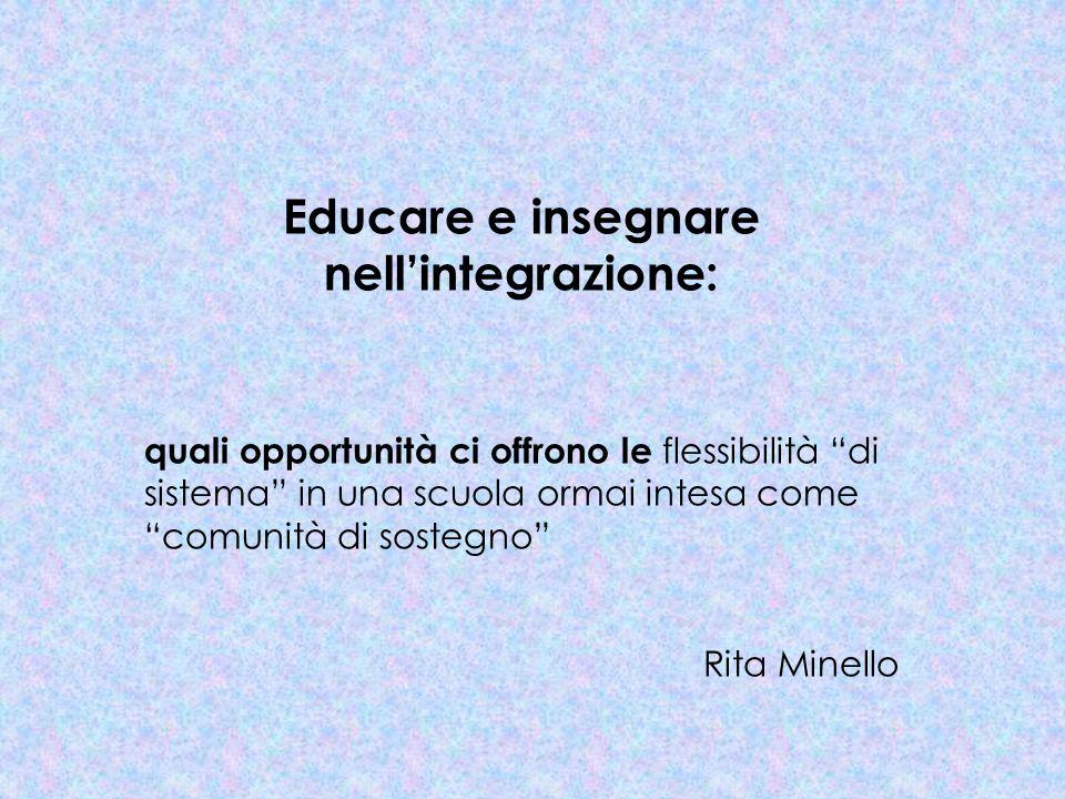 Educare e insegnare nellintegrazione: quali opportunità ci offrono le flessibilità di sistema in una scuola ormai intesa come comunità di sostegno Rita Minello
