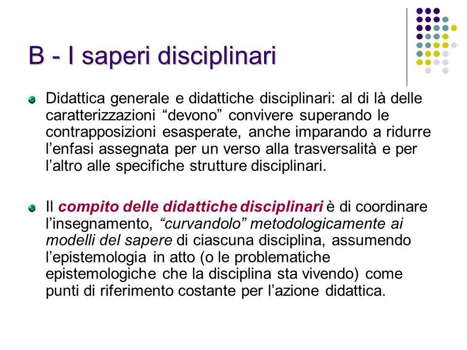 B - I saperi disciplinari Didattica generale e didattiche disciplinari: al di là delle caratterizzazioni devono convivere superando le contrapposizion