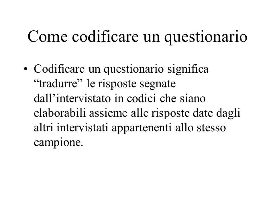 Come codificare un questionario Codificare un questionario significa tradurre le risposte segnate dallintervistato in codici che siano elaborabili ass