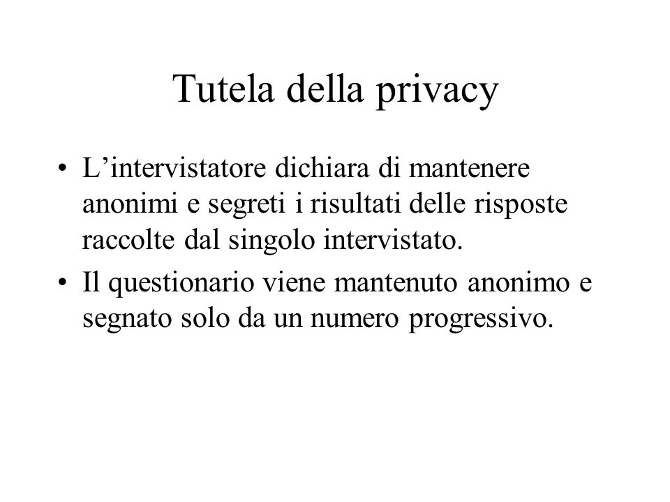 Tutela della privacy Lintervistatore dichiara di mantenere anonimi e segreti i risultati delle risposte raccolte dal singolo intervistato.