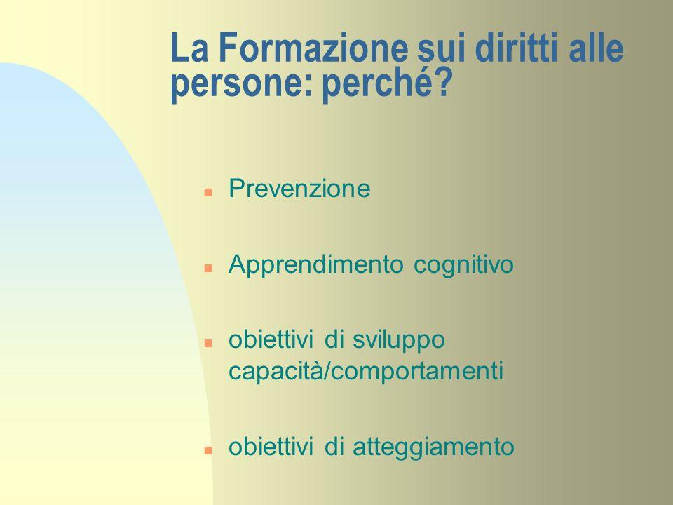 La Formazione sui diritti alle persone: perché? n Prevenzione n Apprendimento cognitivo n obiettivi di sviluppo capacità/comportamenti n obiettivi di