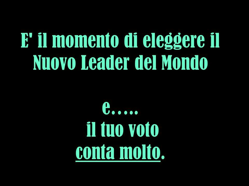 E il momento di eleggere il Nuovo Leader del Mondo e….. il tuo voto conta molto.