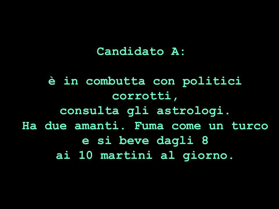 Candidato A: è in combutta con politici corrotti, consulta gli astrologi. Ha due amanti. Fuma come un turco e si beve dagli 8 ai 10 martini al giorno.