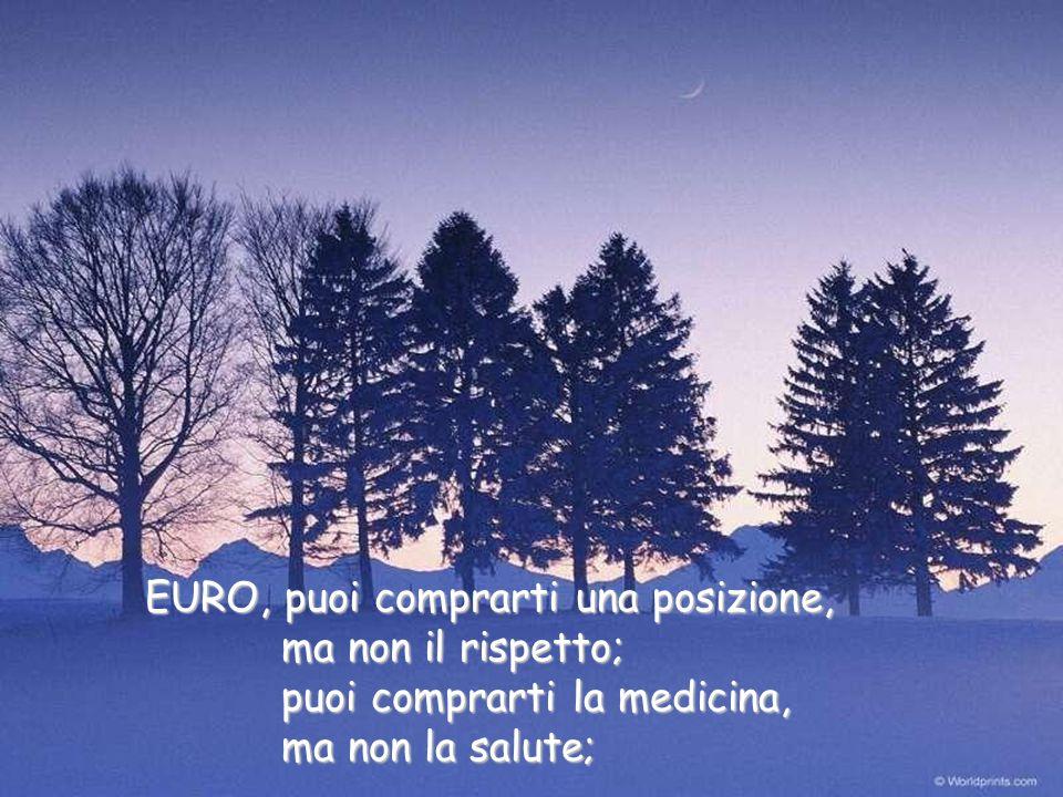 EURO, puoi comprarti una posizione, EURO, puoi comprarti una posizione, ma non il rispetto; ma non il rispetto; puoi comprarti la medicina, puoi comprarti la medicina, ma non la salute; ma non la salute;