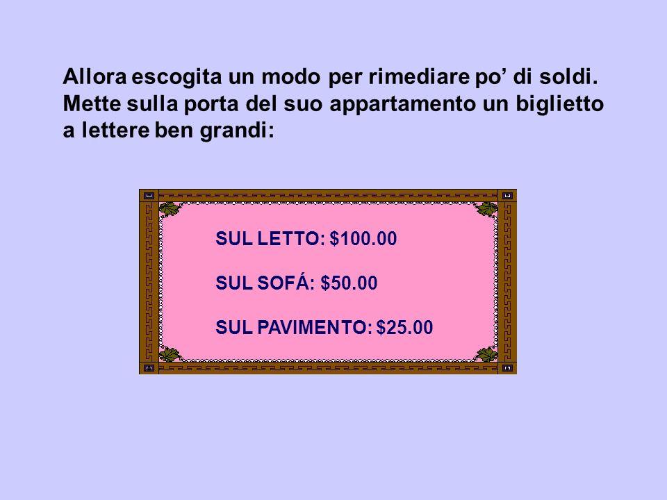 Allora escogita un modo per rimediare po di soldi. Mette sulla porta del suo appartamento un biglietto a lettere ben grandi: SUL LETTO: $100.00 SUL SO