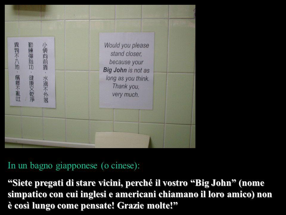 In un bagno giapponese (o cinese): Siete pregati di stare vicini, perché il vostro Big John (nome simpatico con cui inglesi e americani chiamano il loro amico) non è così lungo come pensate.